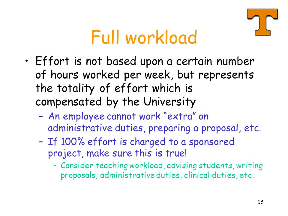 15 Full workload Effort is not based upon a certain number of hours worked per week, but represents the totality of effort which is compensated by the University –An employee cannot work extra on administrative duties, preparing a proposal, etc.