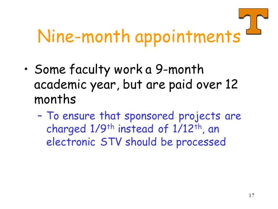 17 Nine-month appointments Some faculty work a 9-month academic year, but are paid over 12 months –To ensure that sponsored projects are charged 1/9 th instead of 1/12 th, an electronic STV should be processed