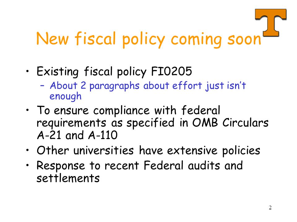 2 New fiscal policy coming soon Existing fiscal policy FI0205 –About 2 paragraphs about effort just isn't enough To ensure compliance with federal requirements as specified in OMB Circulars A-21 and A-110 Other universities have extensive policies Response to recent Federal audits and settlements