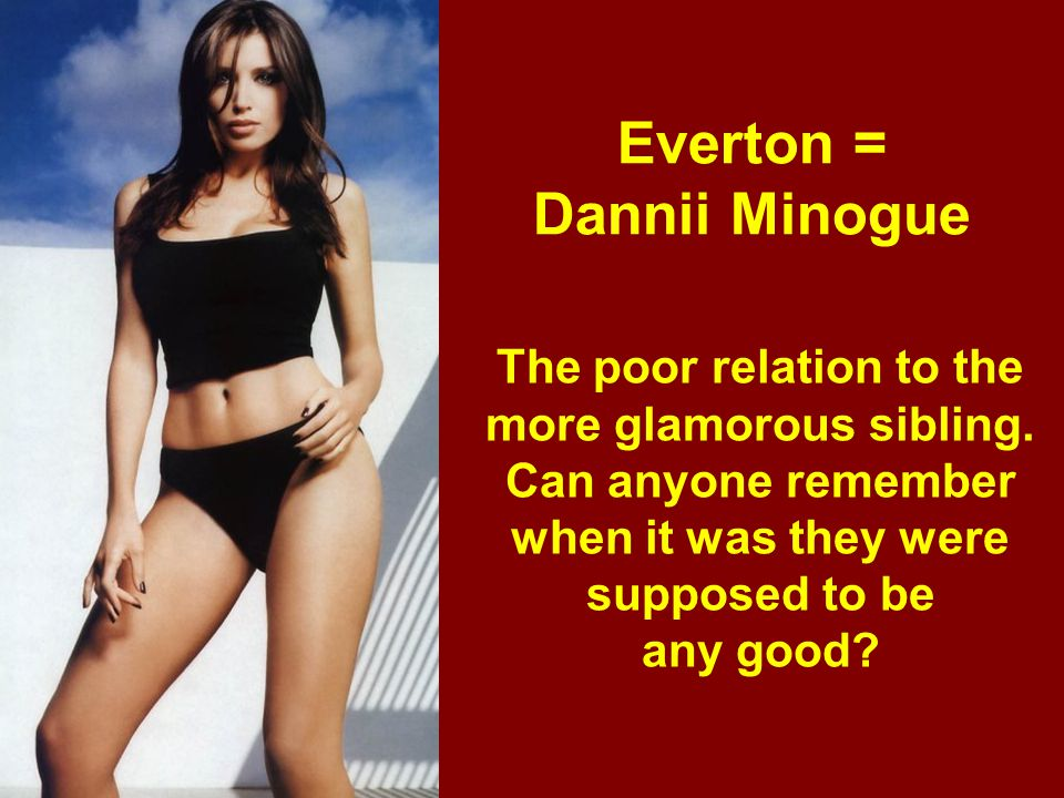 Everton = Dannii Minogue The poor relation to the more glamorous sibling. Can anyone remember when it was they were supposed to be any good?