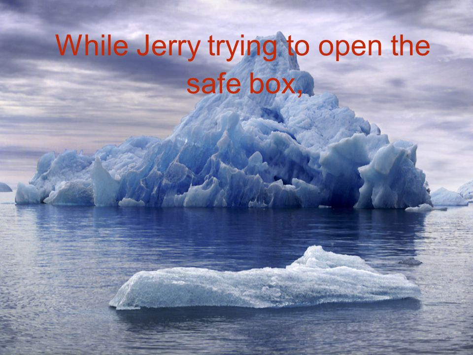 While Jerry trying to open the safe box,