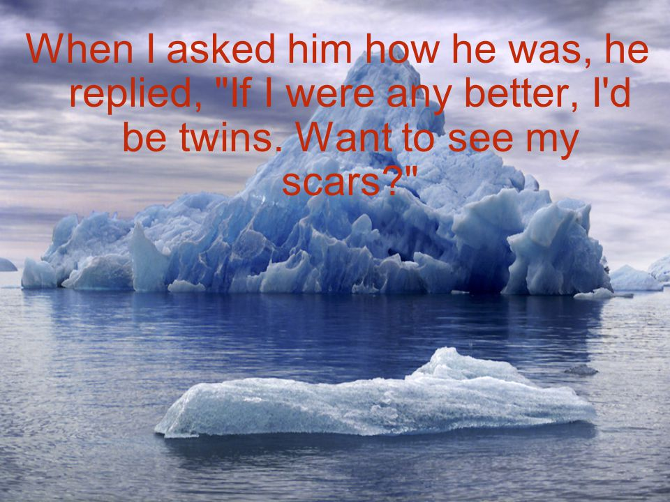 When I asked him how he was, he replied, If I were any better, I d be twins.