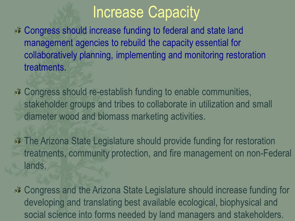Increase Capacity Congress should increase funding to federal and state land management agencies to rebuild the capacity essential for collaboratively planning, implementing and monitoring restoration treatments.