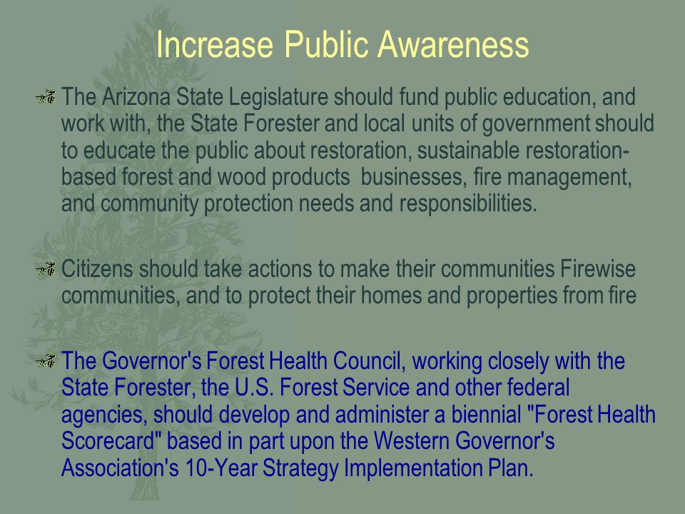 Increase Public Awareness The Arizona State Legislature should fund public education, and work with, the State Forester and local units of government should to educate the public about restoration, sustainable restoration- based forest and wood products businesses, fire management, and community protection needs and responsibilities.