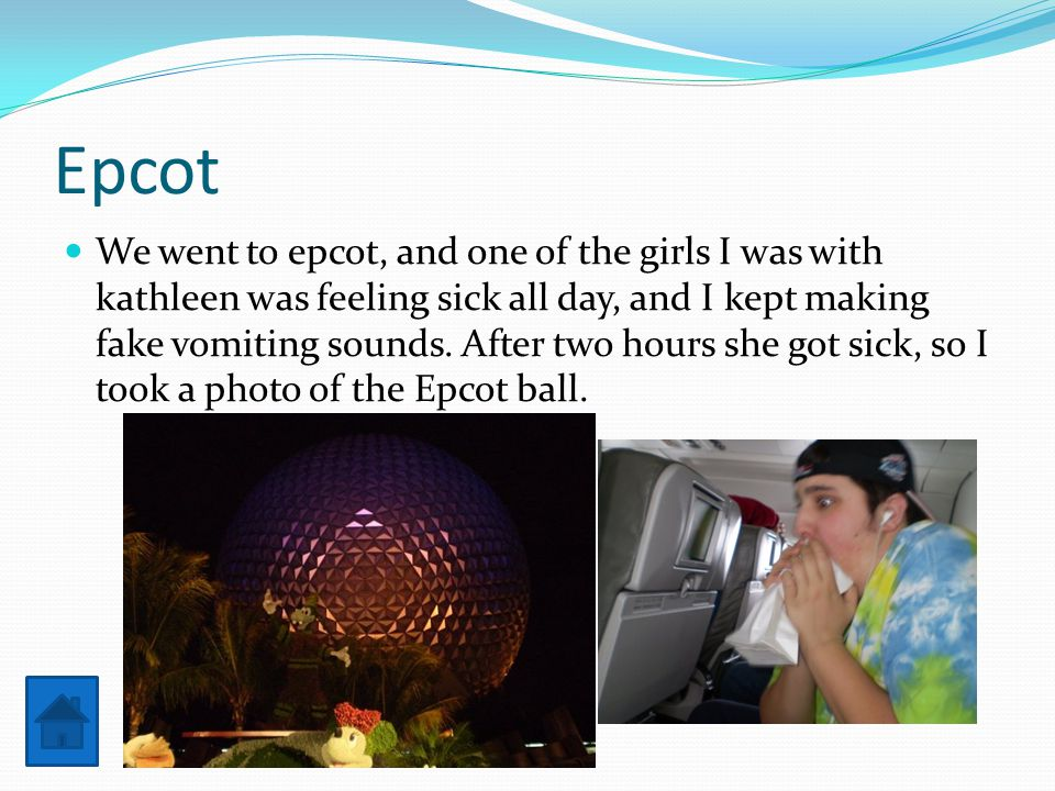Epcot We went to epcot, and one of the girls I was with kathleen was feeling sick all day, and I kept making fake vomiting sounds.