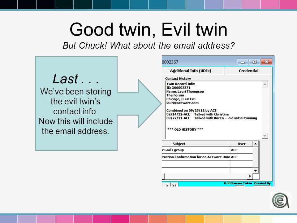 Good twin, Evil twin But Chuck! What about the email address? Last... We've been storing the evil twin's contact info. Now this will include the email