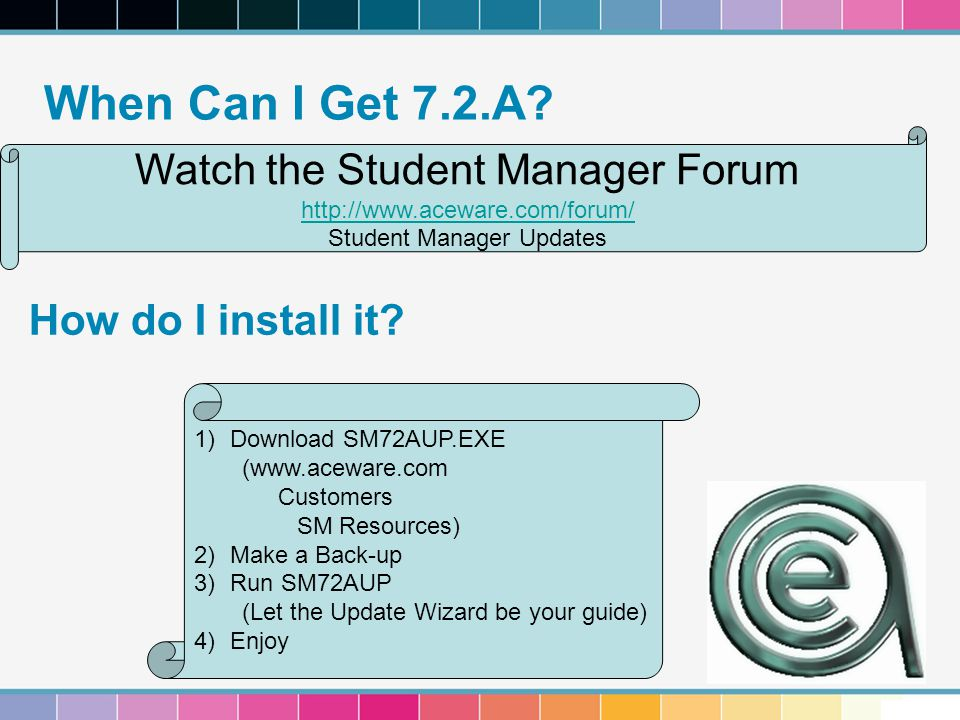 When Can I Get 7.2.A? How do I install it? Watch the Student Manager Forum http://www.aceware.com/forum/ Student Manager Updates 1)Download SM72AUP.EX