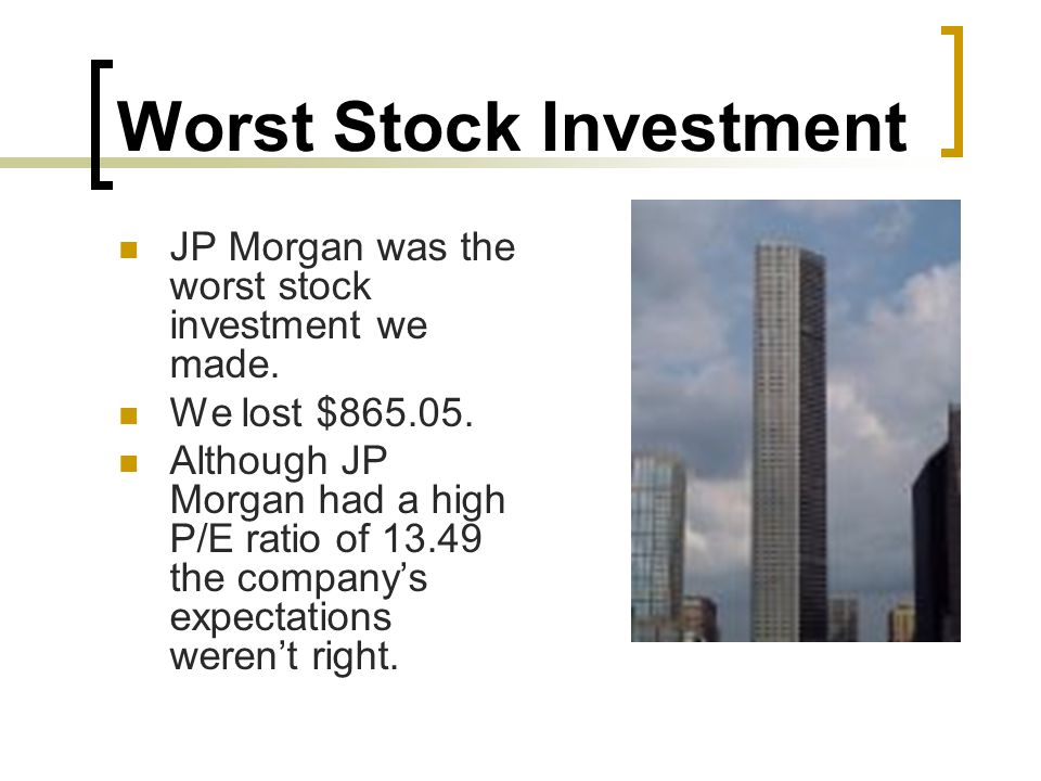 Worst Stock Investment JP Morgan was the worst stock investment we made. We lost $865.05. Although JP Morgan had a high P/E ratio of 13.49 the company