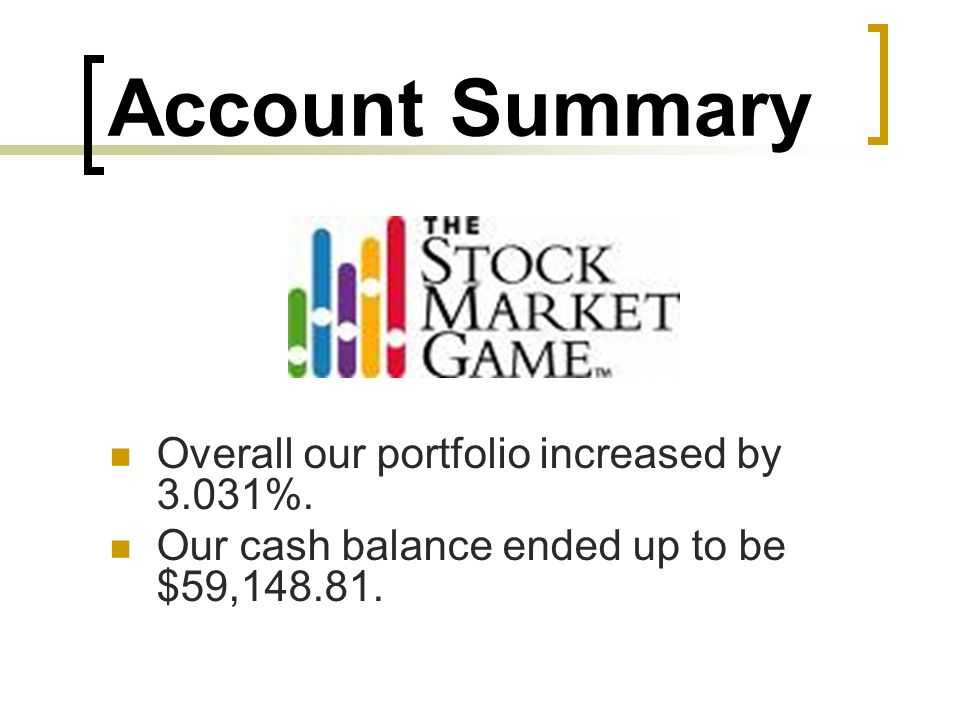 Account Summary Overall our portfolio increased by 3.031%. Our cash balance ended up to be $59,148.81.