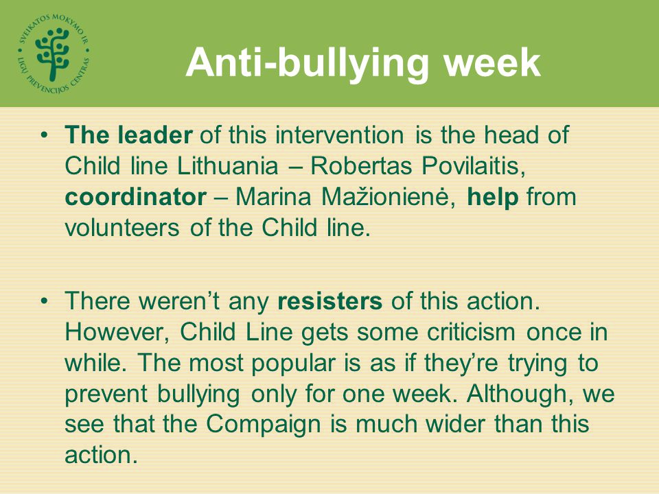 Anti-bullying week The leader of this intervention is the head of Child line Lithuania – Robertas Povilaitis, coordinator – Marina Mažionienė, help from volunteers of the Child line.