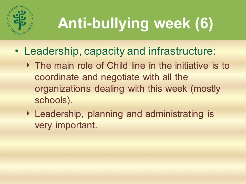 Anti-bullying week (6) Leadership, capacity and infrastructure:  The main role of Child line in the initiative is to coordinate and negotiate with all the organizations dealing with this week (mostly schools).