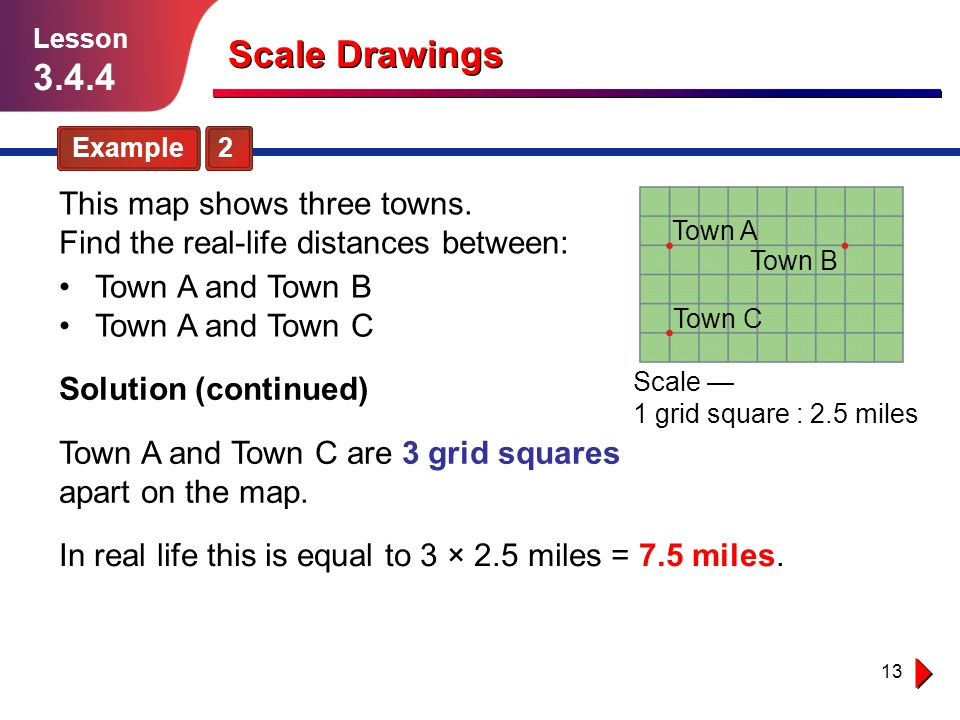 13 Town A and Town C are 3 grid squares apart on the map. Scale Drawings Example 2 Lesson 3.4.4 Town A and Town B Town A and Town C This map shows thr