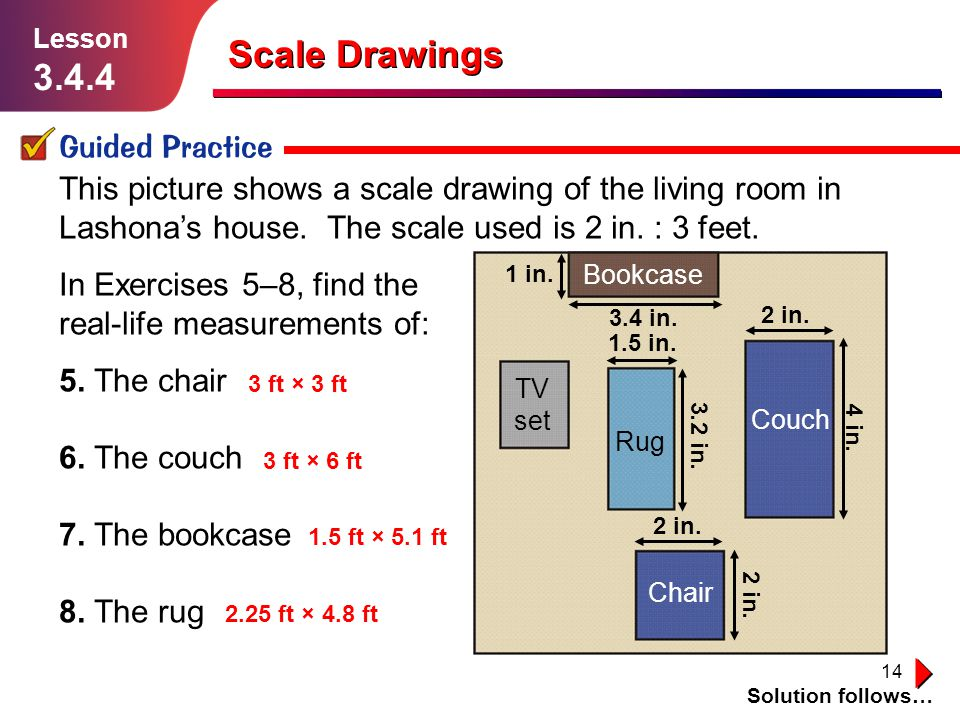 14 Scale Drawings Guided Practice Solution follows… Lesson 3.4.4 This picture shows a scale drawing of the living room in Lashona's house. The scale u