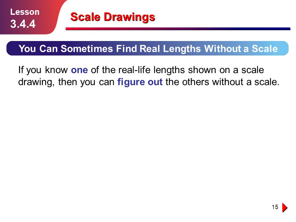 15 Scale Drawings You Can Sometimes Find Real Lengths Without a Scale Lesson 3.4.4 If you know one of the real-life lengths shown on a scale drawing,