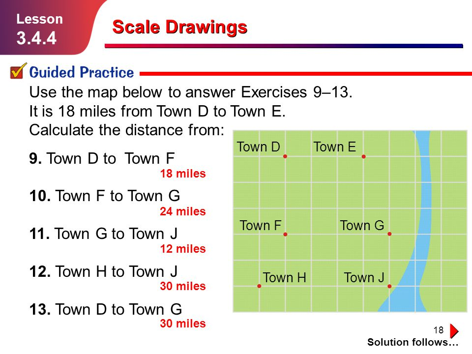 18 Scale Drawings Guided Practice Solution follows… Lesson 3.4.4 Use the map below to answer Exercises 9–13. It is 18 miles from Town D to Town E. Cal