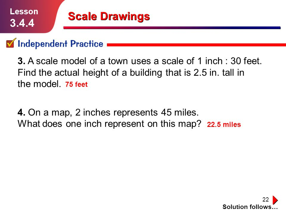22 Scale Drawings Independent Practice Solution follows… Lesson 3.4.4 3. A scale model of a town uses a scale of 1 inch : 30 feet. Find the actual hei