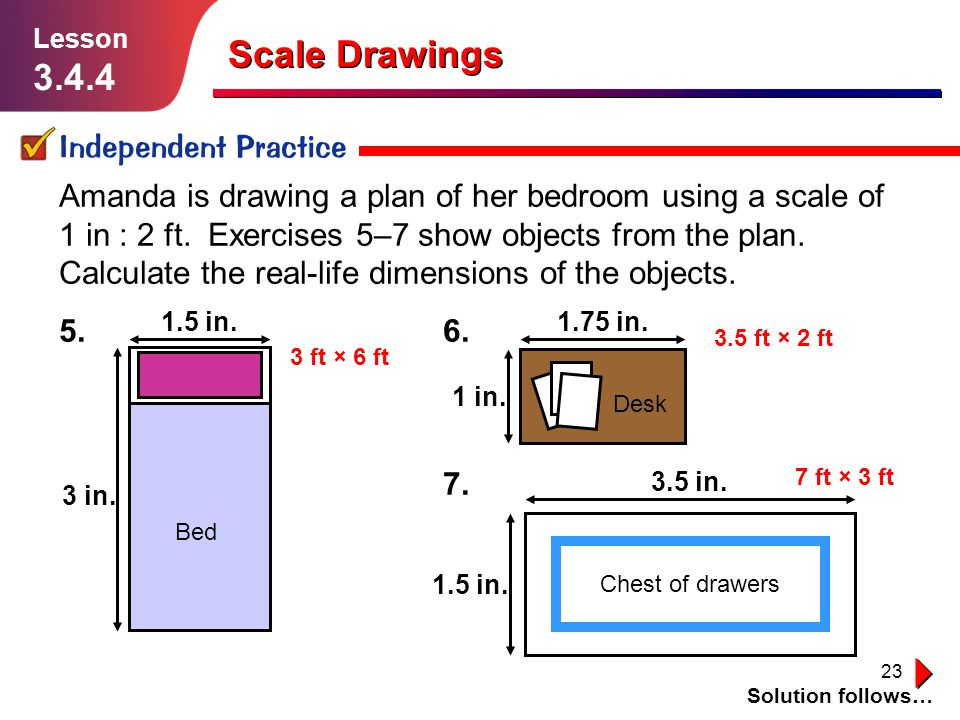 23 Scale Drawings Independent Practice Solution follows… Lesson 3.4.4 Amanda is drawing a plan of her bedroom using a scale of 1 in : 2 ft. Exercises