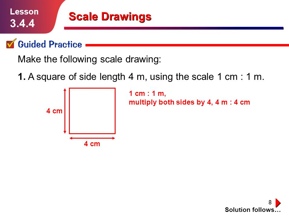 8 Scale Drawings Guided Practice Solution follows… Lesson 3.4.4 Make the following scale drawing: 1. A square of side length 4 m, using the scale 1 cm