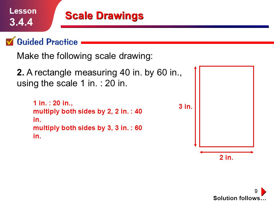 9 Scale Drawings Guided Practice Solution follows… Lesson 3.4.4 Make the following scale drawing: 2. A rectangle measuring 40 in. by 60 in., using the