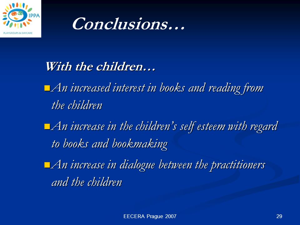 29EECERA Prague 2007 With the children… An increased interest in books and reading from the children An increased interest in books and reading from the children An increase in the children's self esteem with regard to books and bookmaking An increase in the children's self esteem with regard to books and bookmaking An increase in dialogue between the practitioners and the children An increase in dialogue between the practitioners and the children Conclusions…