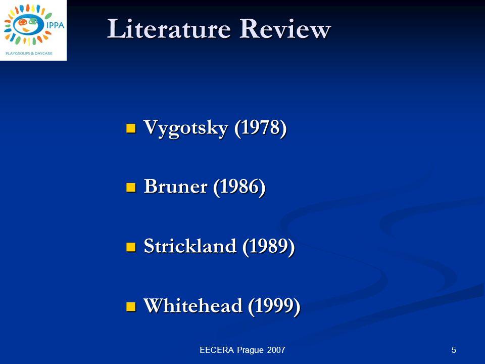 5EECERA Prague 2007 Vygotsky (1978) Vygotsky (1978) Bruner (1986) Bruner (1986) Strickland (1989) Strickland (1989) Whitehead (1999) Whitehead (1999) Literature Review