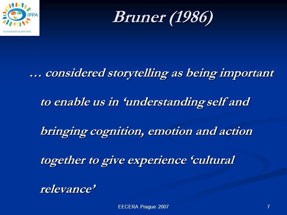 7EECERA Prague 2007 Bruner (1986) … considered storytelling as being important to enable us in 'understanding self and bringing cognition, emotion and action together to give experience 'cultural relevance'