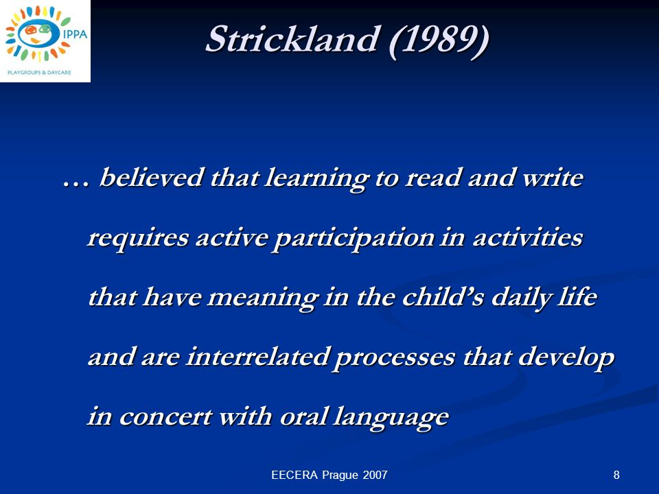 8EECERA Prague 2007 … believed that learning to read and write requires active participation in activities that have meaning in the child's daily life and are interrelated processes that develop in concert with oral language Strickland (1989)