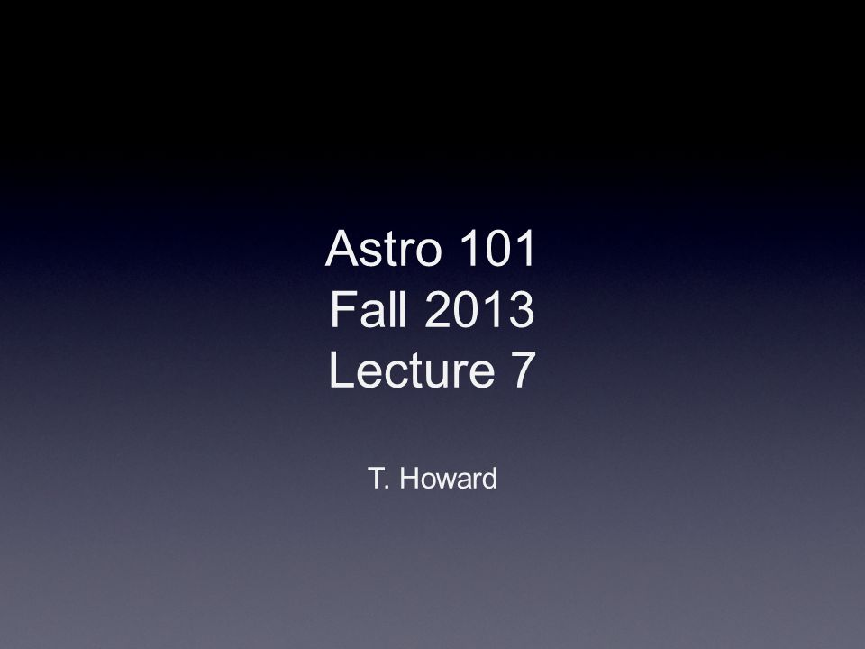 Astro 101 Fall 2013 Lecture 7 T. Howard