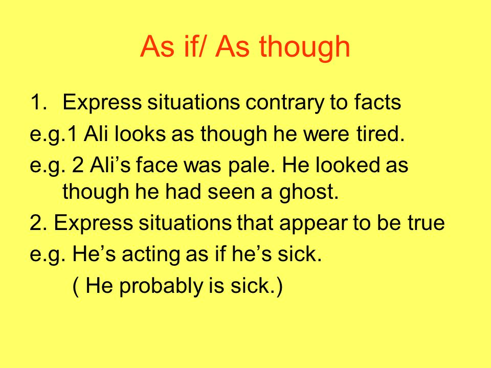 As if/ As though 1.Express situations contrary to facts e.g.1 Ali looks as though he were tired.