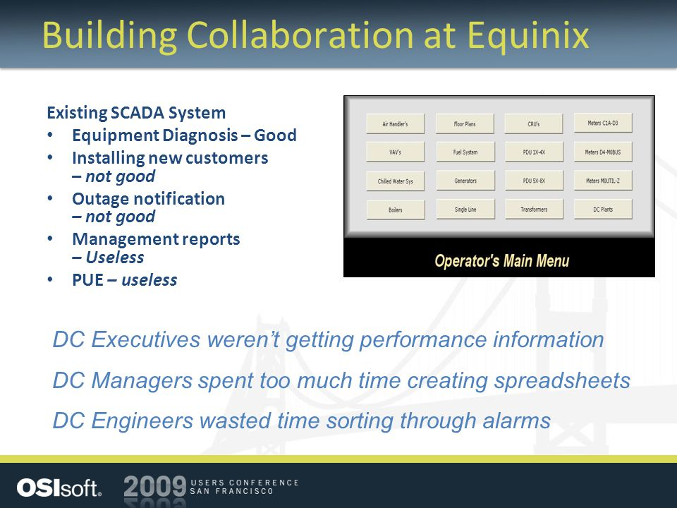 Building Collaboration at Equinix Existing SCADA System Equipment Diagnosis – Good Installing new customers – not good Outage notification – not good Management reports – Useless PUE – useless DC Executives weren't getting performance information DC Managers spent too much time creating spreadsheets DC Engineers wasted time sorting through alarms