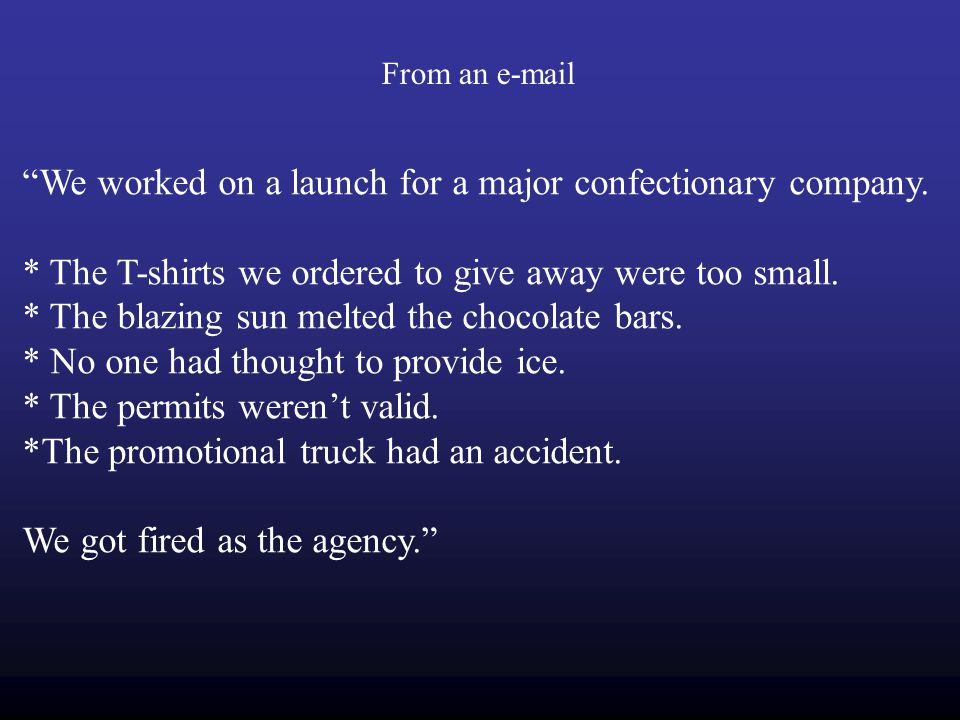 "From an e-mail ""We worked on a launch for a major confectionary company. * The T-shirts we ordered to give away were too small. * The blazing sun melt"