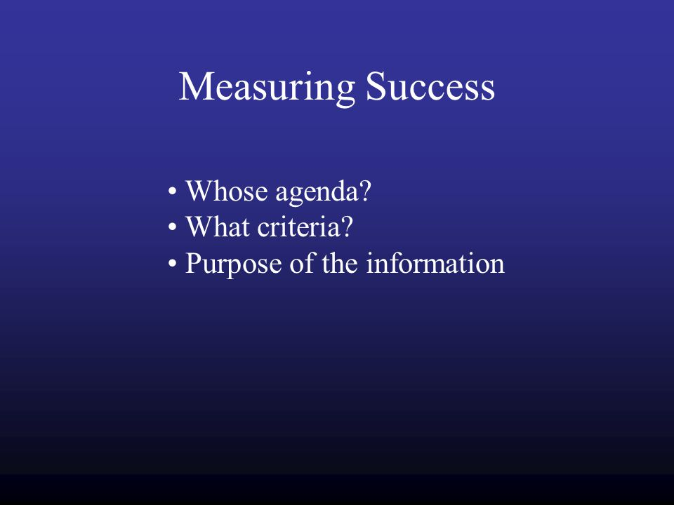 Measuring Success Whose agenda? What criteria? Purpose of the information