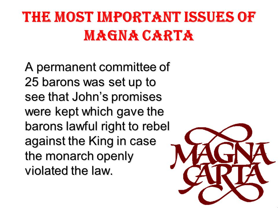 The most important issues of Magna Carta A permanent committee of 25 barons was set up to see that John's promises were kept which gave the barons lawful right to rebel against the King in case the monarch openly violated the law.