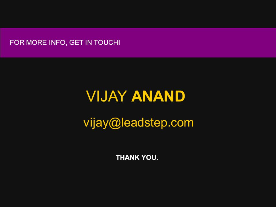 VIJAY ANAND vijay@leadstep.com FOR MORE INFO, GET IN TOUCH! THANK YOU.
