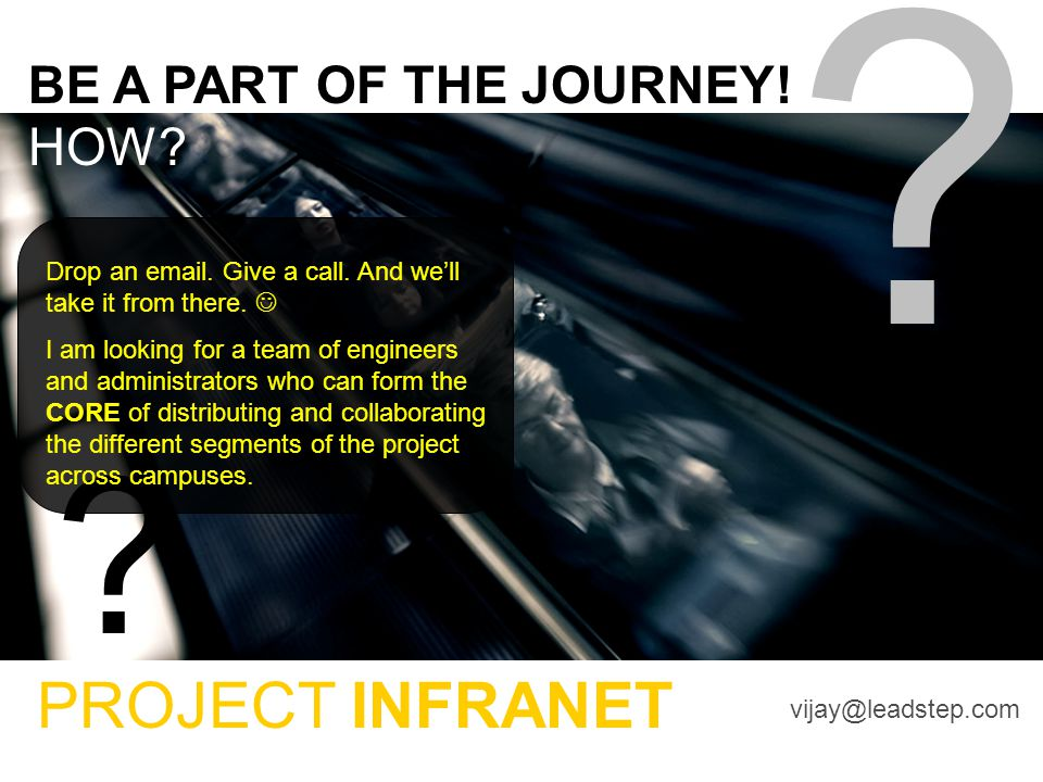 BE A PART OF THE JOURNEY! HOW? ? ? PROJECT INFRANET vijay@leadstep.com Drop an email. Give a call. And we'll take it from there. I am looking for a te