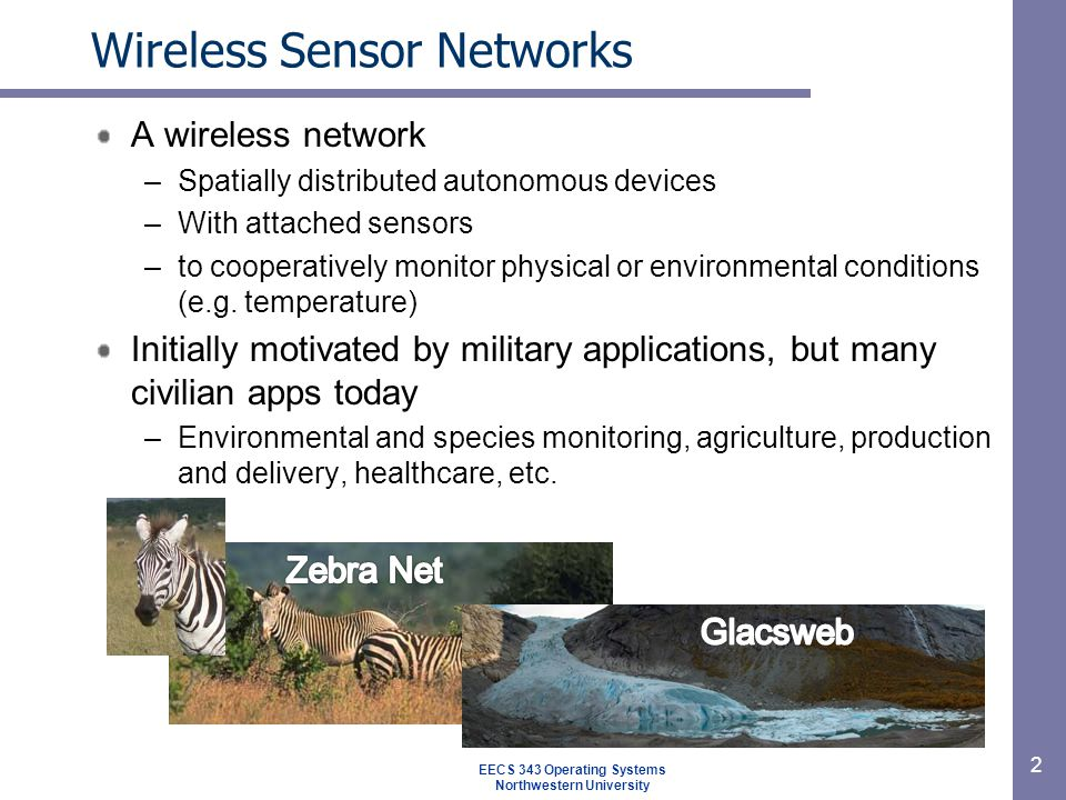Wireless Sensor Networks A wireless network –Spatially distributed autonomous devices –With attached sensors –to cooperatively monitor physical or environmental conditions (e.g.