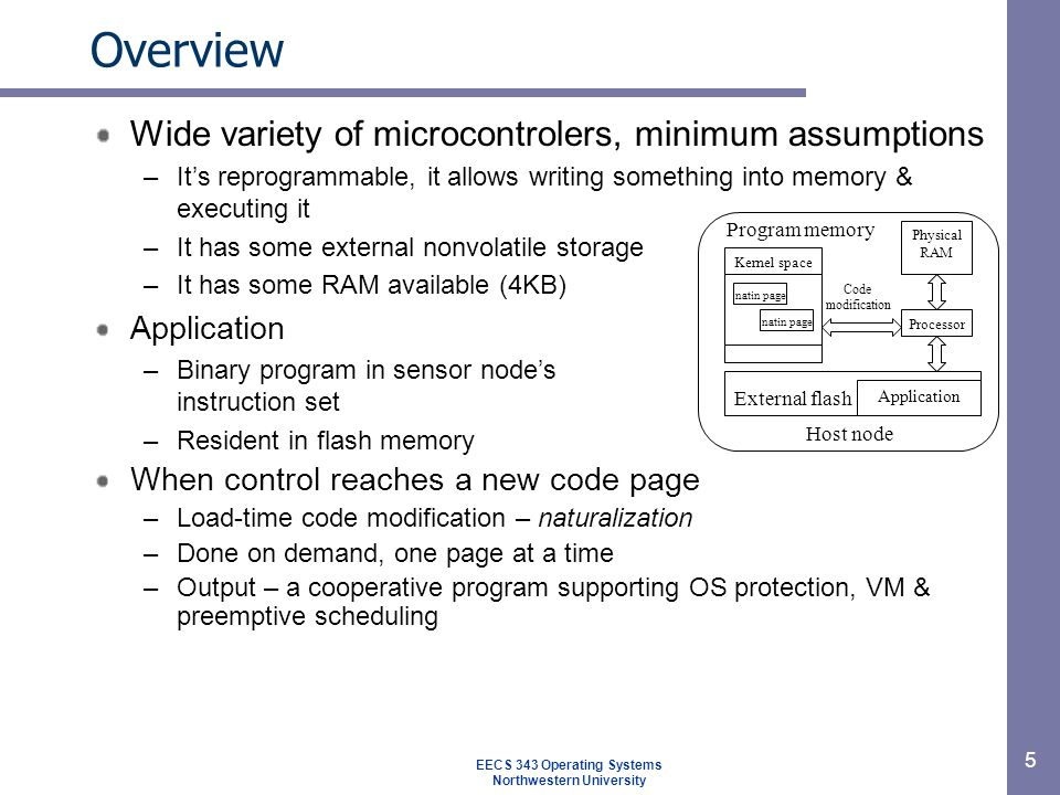 Wide variety of microcontrolers, minimum assumptions –It's reprogrammable, it allows writing something into memory & executing it –It has some external nonvolatile storage –It has some RAM available (4KB) Application –Binary program in sensor node's instruction set –Resident in flash memory When control reaches a new code page –Load-time code modification – naturalization –Done on demand, one page at a time –Output – a cooperative program supporting OS protection, VM & preemptive scheduling 5 Overview EECS 343 Operating Systems Northwestern University Host node Physical RAM Application Kernel space natin page Processor External flash natin page Program memory Code modification