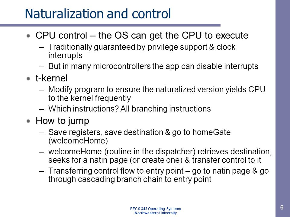 6 Naturalization and control CPU control – the OS can get the CPU to execute –Traditionally guaranteed by privilege support & clock interrupts –But in many microcontrollers the app can disable interrupts t-kernel –Modify program to ensure the naturalized version yields CPU to the kernel frequently –Which instructions.
