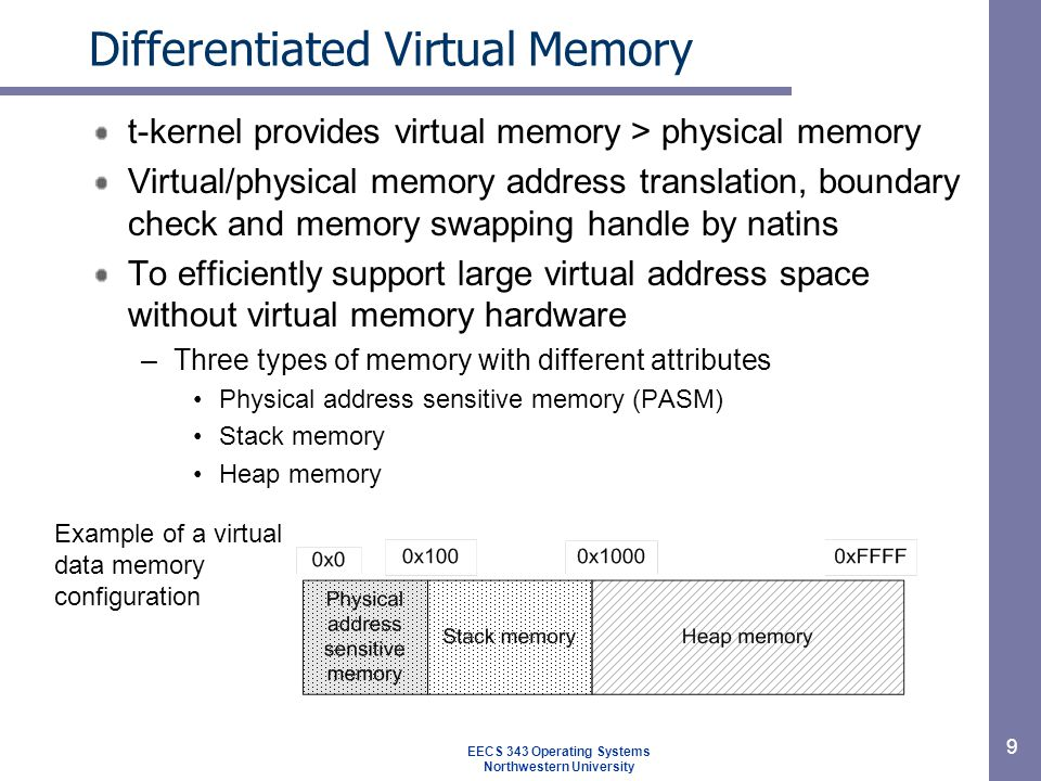 Differentiated Virtual Memory t-kernel provides virtual memory > physical memory Virtual/physical memory address translation, boundary check and memory swapping handle by natins To efficiently support large virtual address space without virtual memory hardware –Three types of memory with different attributes Physical address sensitive memory (PASM) Stack memory Heap memory 9 EECS 343 Operating Systems Northwestern University Example of a virtual data memory configuration