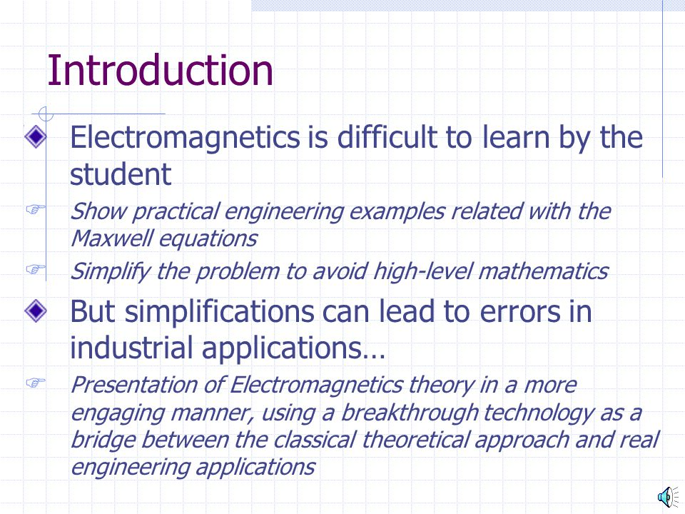 Introduction Electromagnetics is difficult to learn by the student  Show practical engineering examples related with the Maxwell equations  Simplify the problem to avoid high-level mathematics But simplifications can lead to errors in industrial applications…  Presentation of Electromagnetics theory in a more engaging manner, using a breakthrough technology as a bridge between the classical theoretical approach and real engineering applications