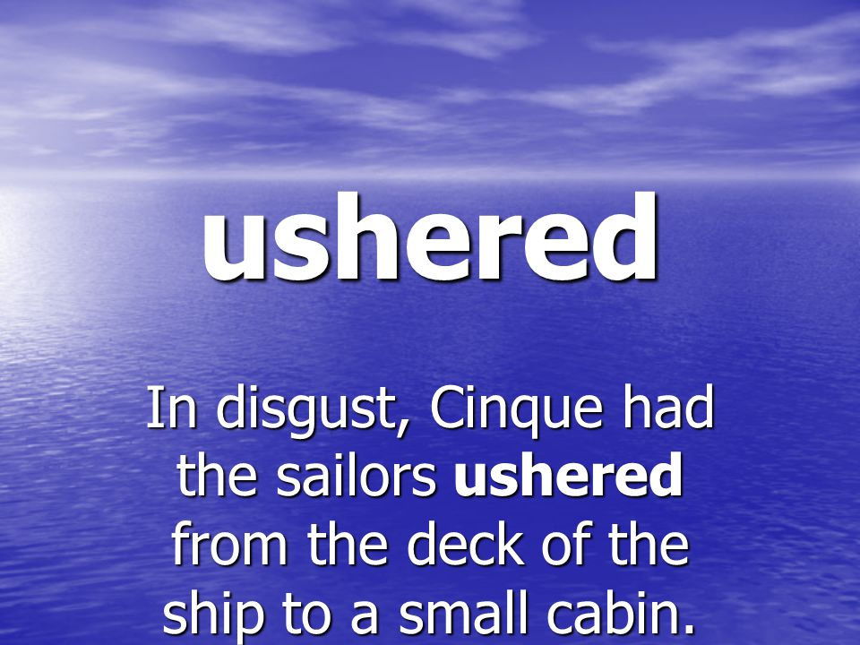 ushered In disgust, Cinque had the sailors ushered from the deck of the ship to a small cabin.