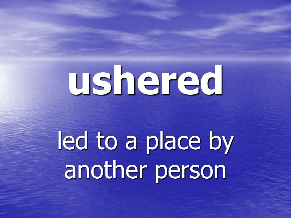 ushered led to a place by another person