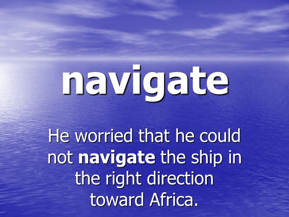navigate He worried that he could not navigate the ship in the right direction toward Africa.