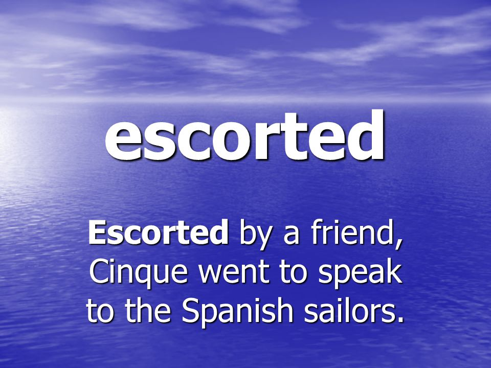escorted Escorted by a friend, Cinque went to speak to the Spanish sailors.