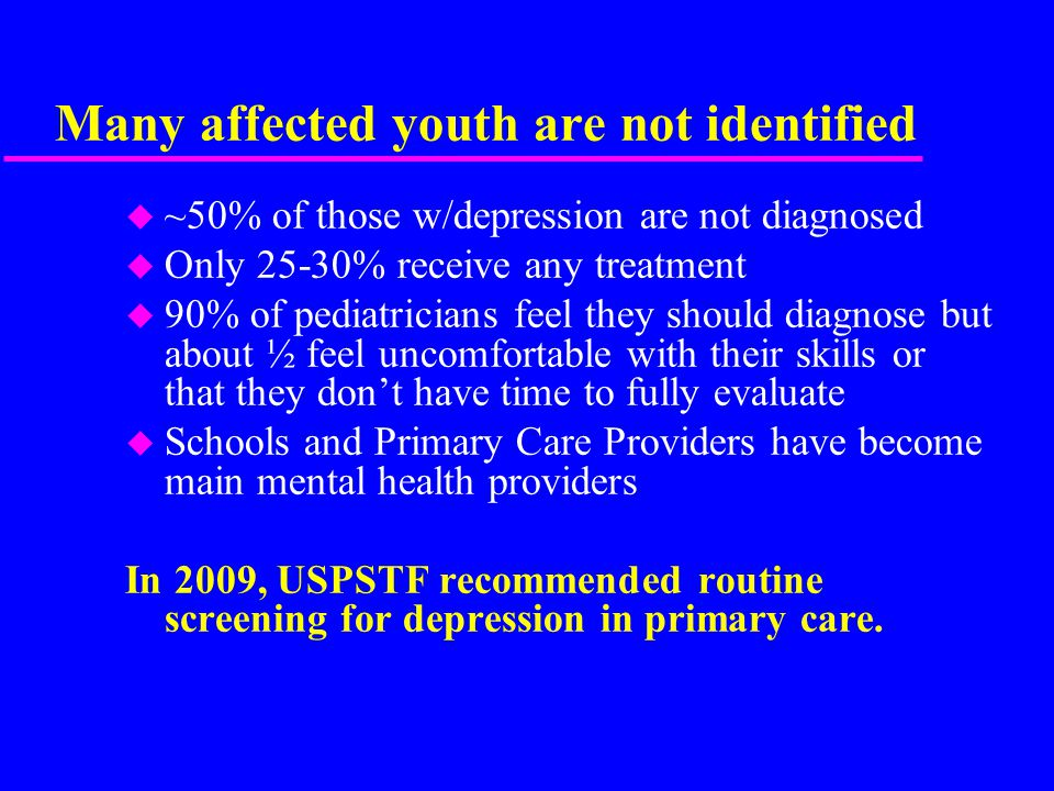 Many affected youth are not identified u ~50% of those w/depression are not diagnosed u Only 25-30% receive any treatment u 90% of pediatricians feel they should diagnose but about ½ feel uncomfortable with their skills or that they don't have time to fully evaluate u Schools and Primary Care Providers have become main mental health providers In 2009, USPSTF recommended routine screening for depression in primary care.