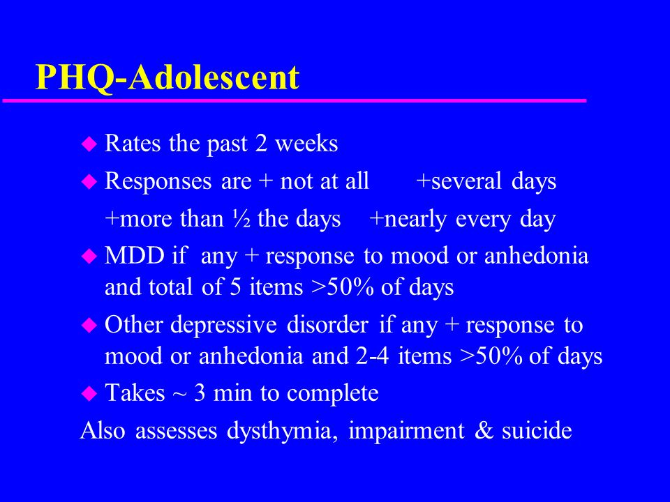 PHQ-Adolescent u Rates the past 2 weeks u Responses are + not at all +several days +more than ½ the days +nearly every day u MDD if any + response to mood or anhedonia and total of 5 items >50% of days u Other depressive disorder if any + response to mood or anhedonia and 2-4 items >50% of days u Takes ~ 3 min to complete Also assesses dysthymia, impairment & suicide