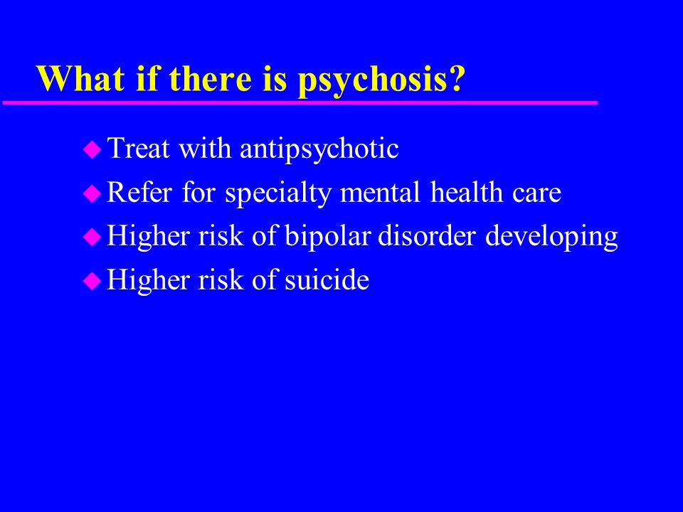 What if there is psychosis.