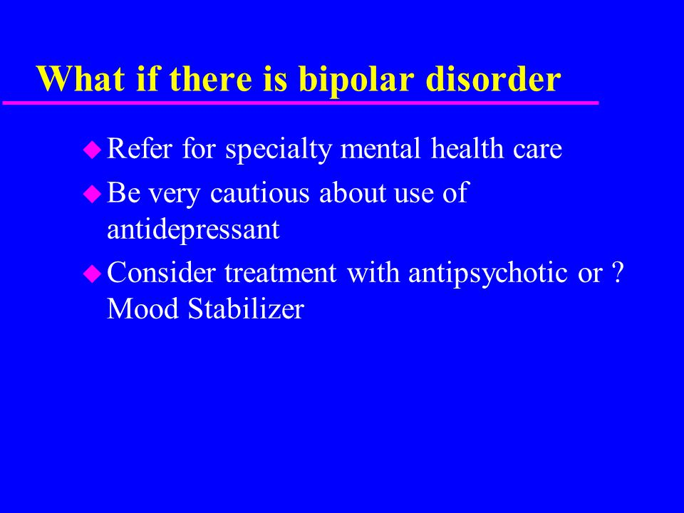 What if there is bipolar disorder u Refer for specialty mental health care u Be very cautious about use of antidepressant u Consider treatment with antipsychotic or .