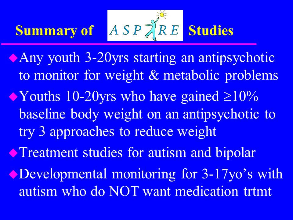 Summary of Studies u Any youth 3-20yrs starting an antipsychotic to monitor for weight & metabolic problems u Youths 10-20yrs who have gained  10% baseline body weight on an antipsychotic to try 3 approaches to reduce weight u Treatment studies for autism and bipolar u Developmental monitoring for 3-17yo's with autism who do NOT want medication trtmt