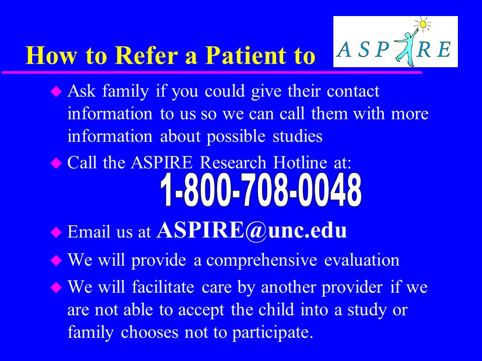 How to Refer a Patient to u Ask family if you could give their contact information to us so we can call them with more information about possible studies u Call the ASPIRE Research Hotline at: u Email us at ASPIRE@unc.edu u We will provide a comprehensive evaluation u We will facilitate care by another provider if we are not able to accept the child into a study or family chooses not to participate.